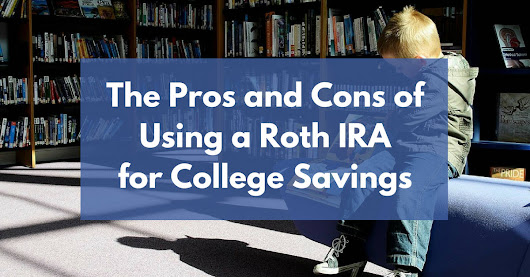 The Pros and Cons of Using a Roth IRA for College Savings
