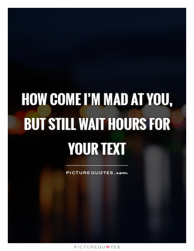 How Come Im Mad At You But Still Wait Hours For Your Text