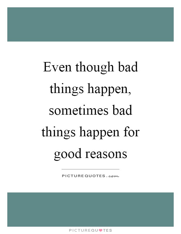 Even Though Bad Things Happen Sometimes Bad Things Happen For