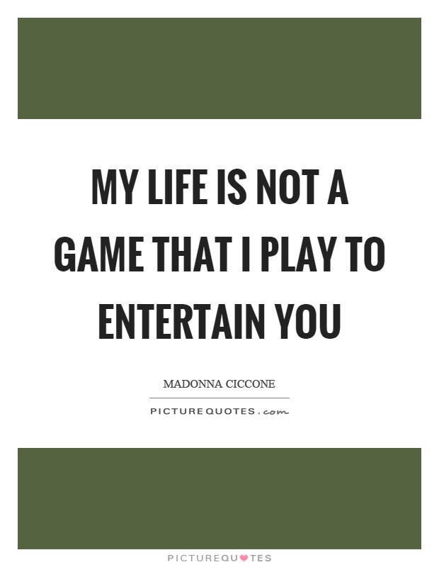My Life Is Not A Game That I Play To Entertain You Picture Quotes