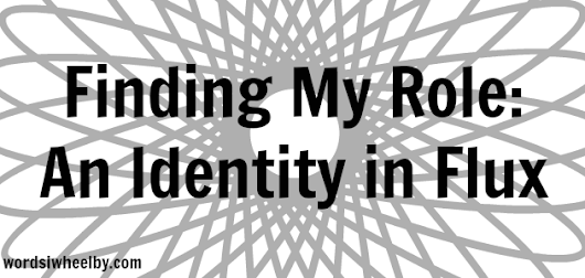 Finding My Role: An Identity in Flux - Words I Wheel By