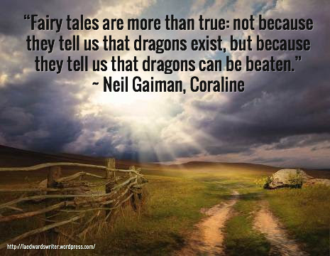 """Fairy tales are more than true: not because they tell us that dragons exist, but because they tell us that dragons can be beaten."" ~ Neil Gaiman, Coraline  / http://laedwardswriter.wordpress.com/"