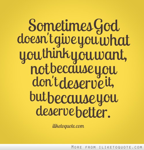 Sometimes God Doesnt Give You What You Think You Want Not Because