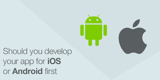 Should You Develop Your App For iOS Or Android First