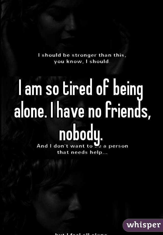 I Am So Tired Of Being Alone I Have No Friends Nobody