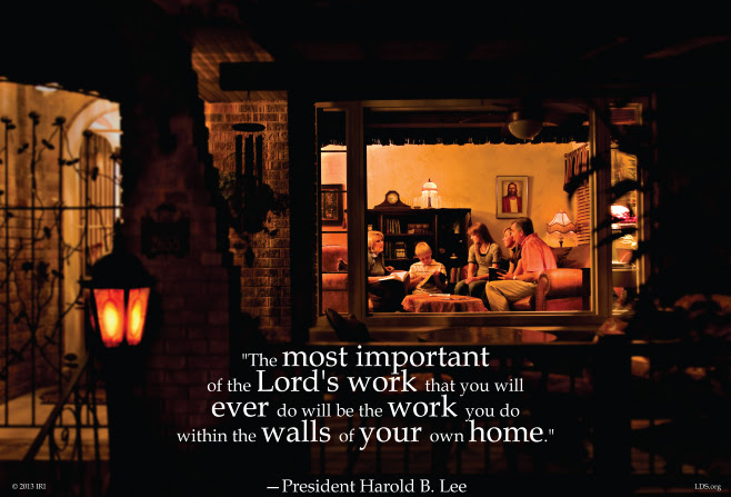 "An image of a family in their house, coupled with a quote by Harold B. Lee, ""The most important of the Lord's work … will be within the walls of your own homes."""