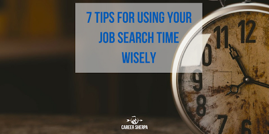 7 Tips for Using Your Job Search Time Wisely | Career Sherpa