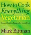 How to Cook Everything: Simple Meatless Recipes for Great Food: Vegetarian