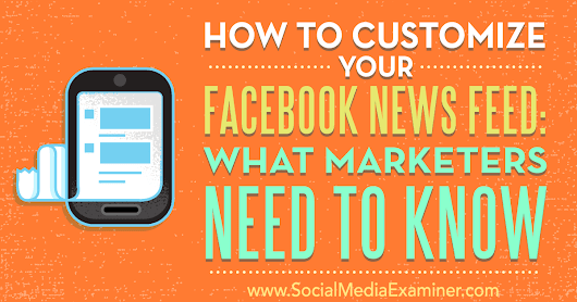 How to Customize Your Facebook News Feed: What Marketers Need to Know : Social Media Examiner