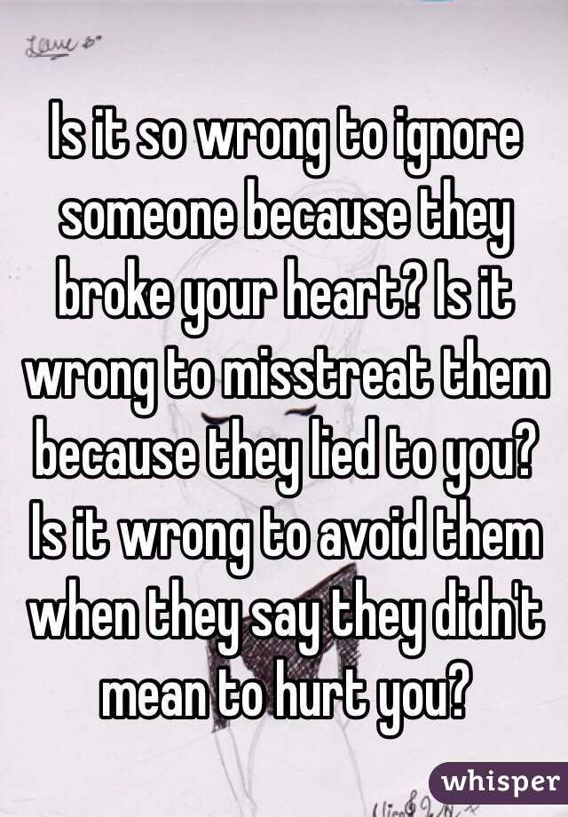 Is It So Wrong To Ignore Someone Because They Broke Your Heart Is