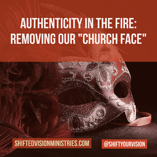 "Authenticity in the Fire: Removing ""Our Church Face"" - Shifted Vision Ministries"