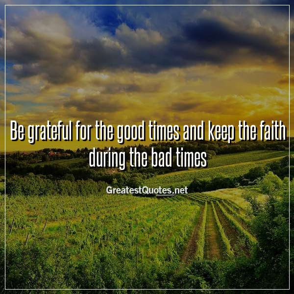 Be Grateful For The Good Times And Keep The Faith During The Bad