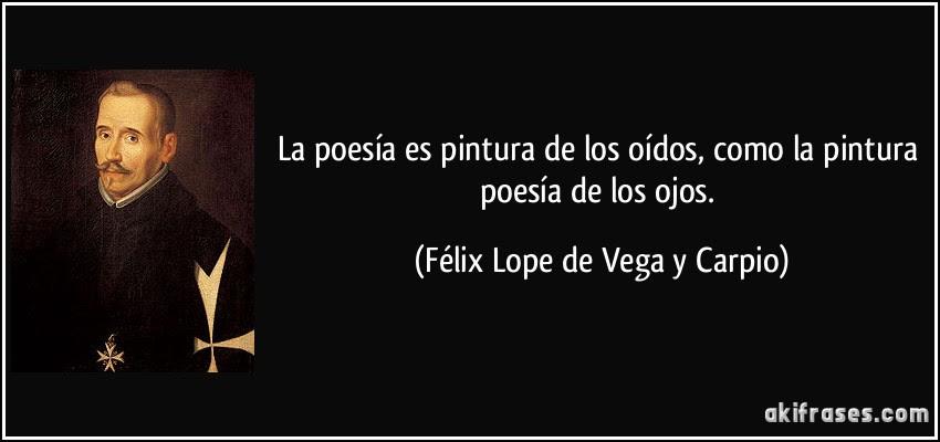 La poesía es pintura de los oídos, como la pintura poesía de los ojos. (Félix Lope de Vega y Carpio)
