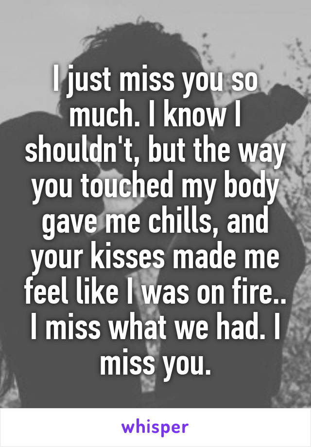 I Just Miss You So Much I Know I Shouldnt But The Way You Touched