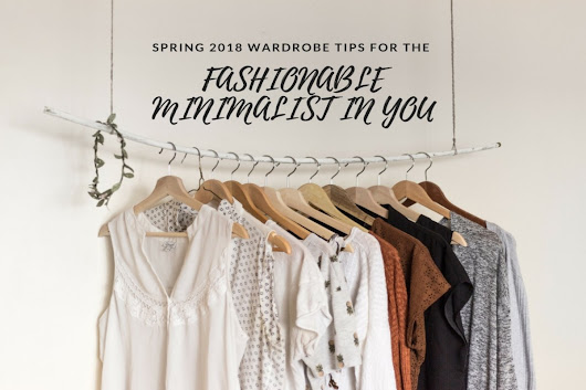 Spring 2018: Wardrobe Tips for the Fashionable Minimalist in You - High Style Life
