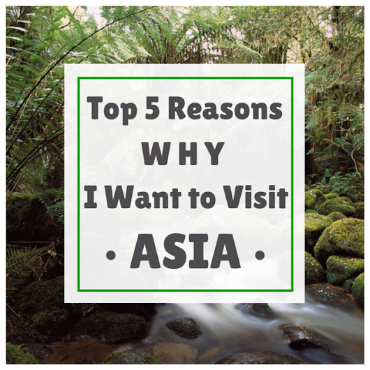 Top 5 Reasons Why I Want to Visit Asia