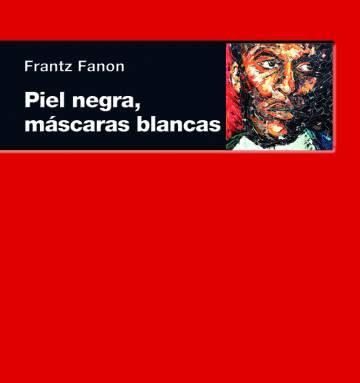 Piel negra, máscaras blancas, Frantz Fanon, Akal, Madrid, 2009. 383.p.