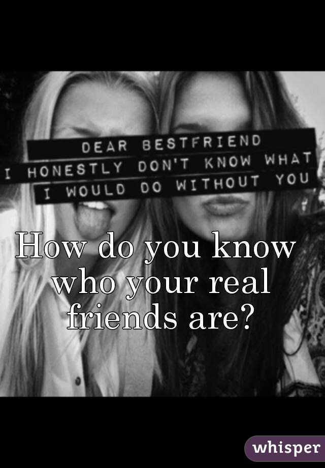 How Do You Know Who Your Real Friends Are