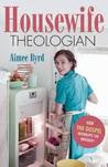 Housewife Theologian: How the Gospel Interrupts the Ordinary