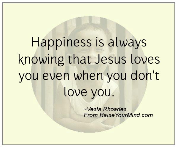 Happiness Is Always Knowing That Jesus Loves You Even When You Don T