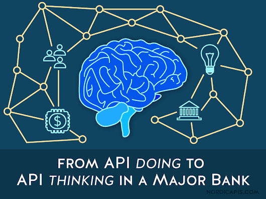 From API Doing to API Thinking in a Major Bank | Nordic APIs |