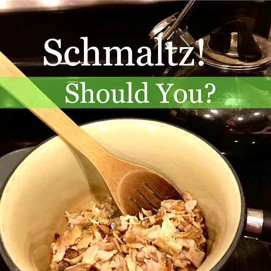 Schmaltz!...Yes or No? What Is It Good For? - Orange Grove Road