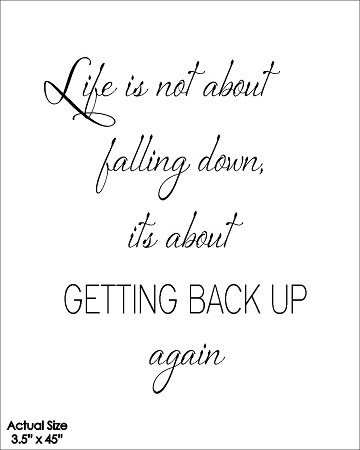 Life Is Not About Falling Down Its About Getting Back Up Again
