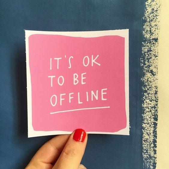 It's OK to be offline.
