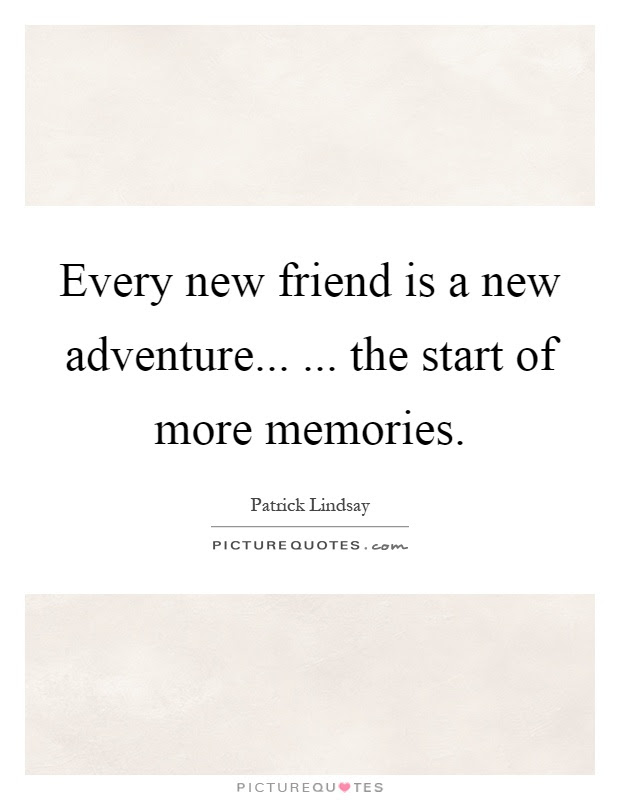 Every New Friend Is A New Adventure The Start Of More