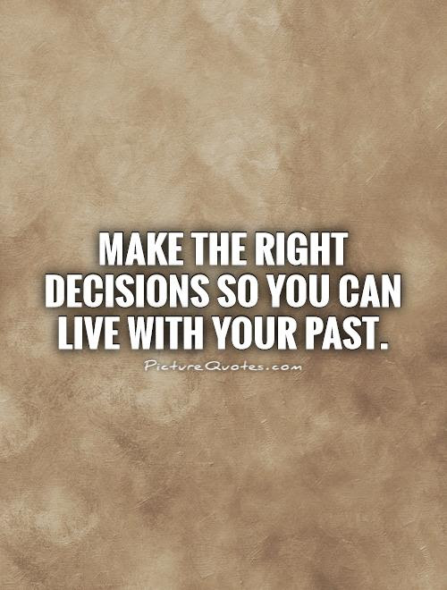 Make The Right Decisions So You Can Live With Your Past Picture Quotes