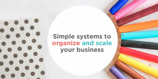 Simple Systems You Can Set Up this Weekend to Organize and Scale Your Business