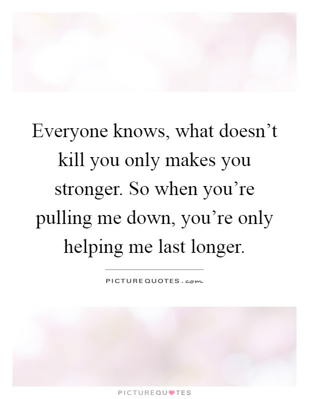 Everyone Knows What Doesnt Kill You Only Makes You Stronger