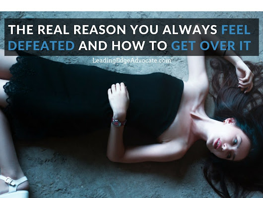 The Real Reason You Always Feel Defeated and How to Get Over It