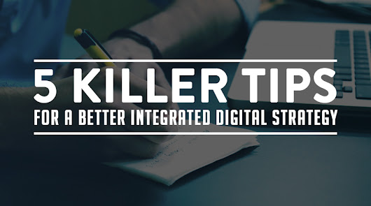 5 Killer Tips for a Better Integrated Digital Strategy - Zazzle Media