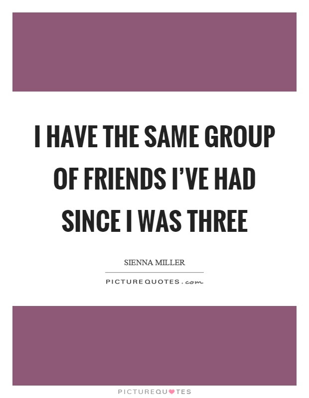I Have The Same Group Of Friends Ive Had Since I Was Three