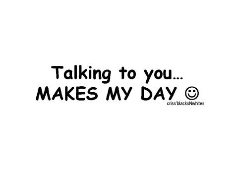 Talking To You Made My Day Quotes