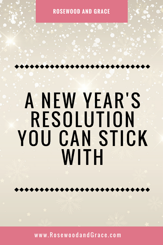 A New Year's Resolution You Can Stick With - Rosewood and Grace