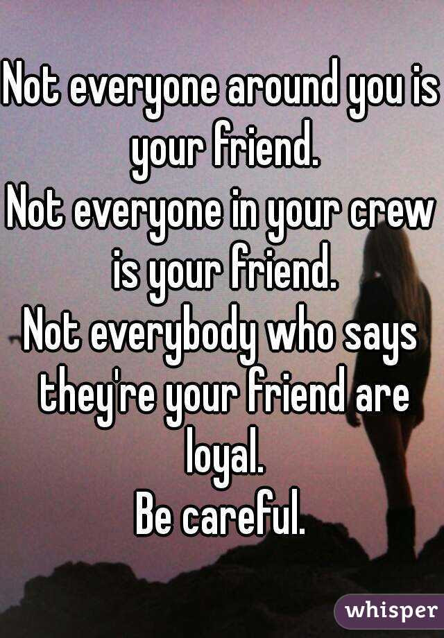 Not Everyone Around You Is Your Friend Not Everyone In Your Crew Is