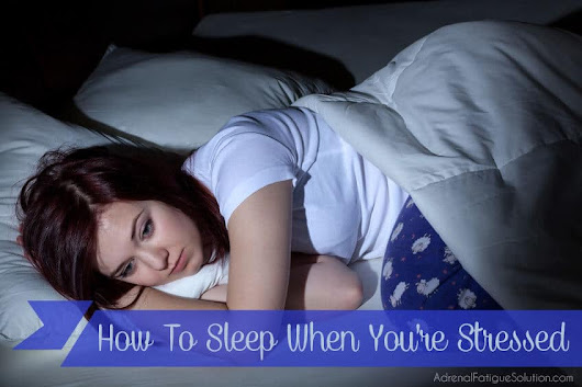 How To Sleep When You're Stressed | Adrenal Fatigue Solution