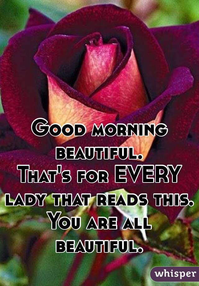 Good Morning Beautiful Thats For Every Lady That Reads This You