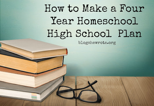 How to Make a Four Year Homeschool High School Plan - Blog, She Wrote