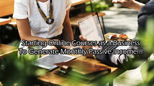 Starting Online Courses as a Business — To Generate Monthly Passive Income!!!