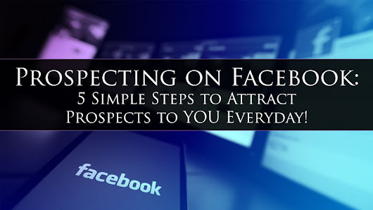 Prospecting on Facebook: 5 Simple Steps to Attract Prospects to YOU Everyday! • My Lead System PRO - MyLeadSystemPRO