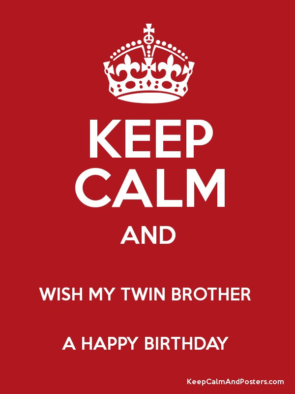 Keep Calm And Wish My Twin Brother A Happy Birthday Keep Calm And