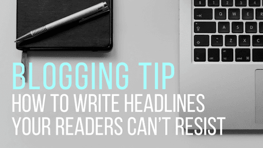 Blogging Tip: How to Write Headlines Your Readers Can't Resist