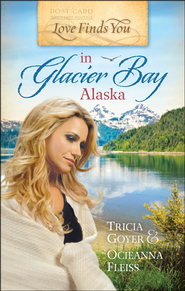 Love Finds You in Glacier Bay, Alaska   -              By: Tricia Goyer, Ocienna Fleiss