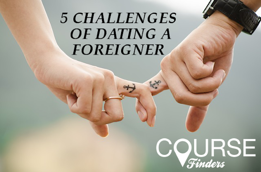 5 challenges of dating a foreigner | Coursefinders