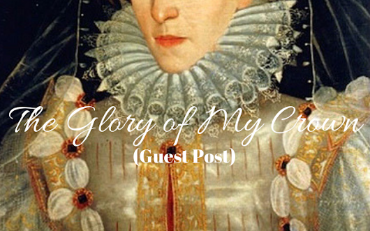 The Glory Of My Crown (Guest Post) - Tudors Dynasty