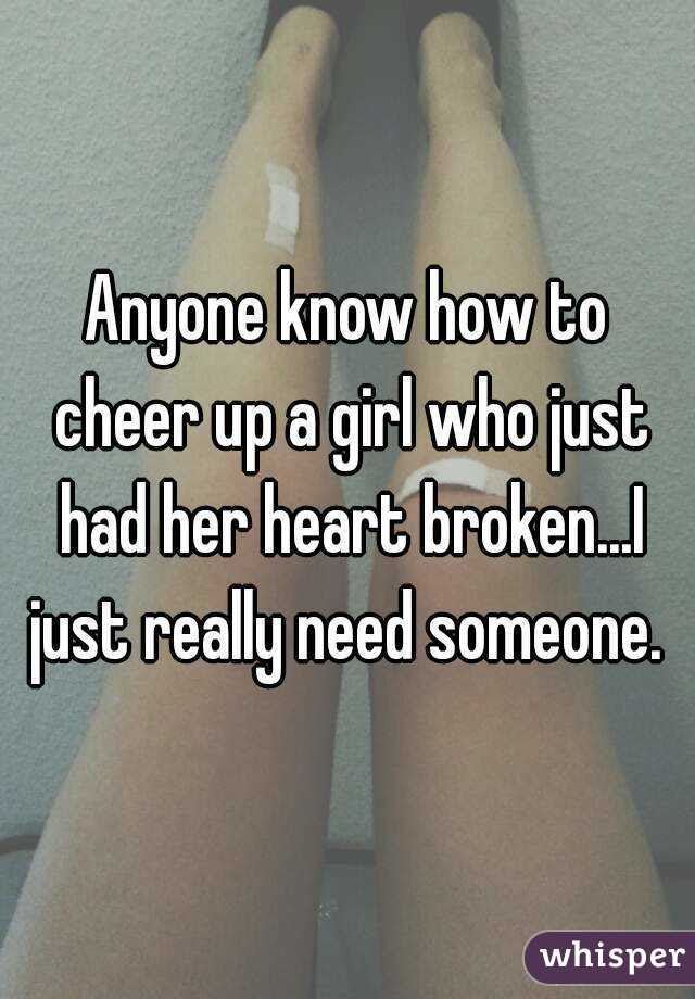 Anyone Know How To Cheer Up A Girl Who Just Had Her Heart Brokeni