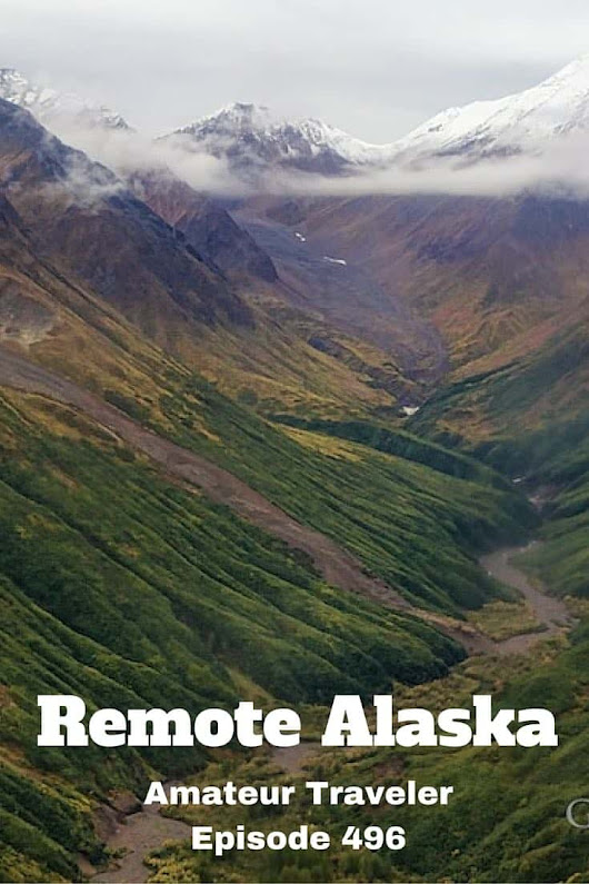 Travel to Remote Alaska - Episode 496 - Amateur Traveler Travel Podcast